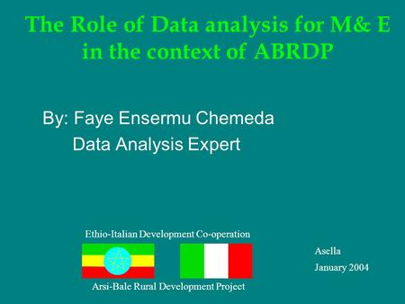 The Role of Data analysis for M& E in the context of ABRDP By: Faye Ensermu Chemeda Data Analysis Expert Ethio-Italian Development Co-operation Asella.