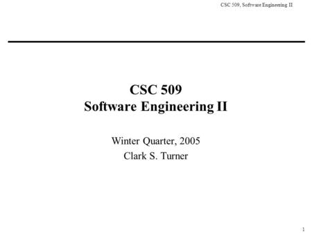 CSC 509, Software Engineering II 1 CSC 509 Software Engineering II Winter Quarter, 2005 Clark S. Turner.