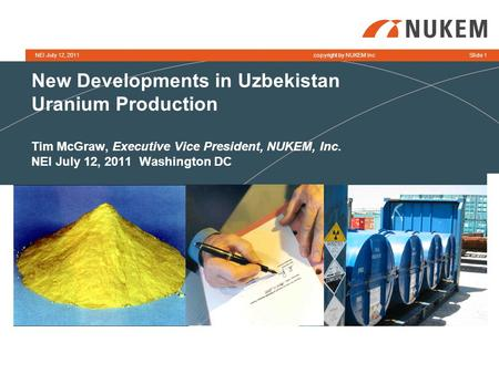 Copyright by NUKEM IncNEI July 12, 2011Slide 1 New Developments in Uzbekistan Uranium Production Tim McGraw, Executive Vice President, NUKEM, Inc. NEI.