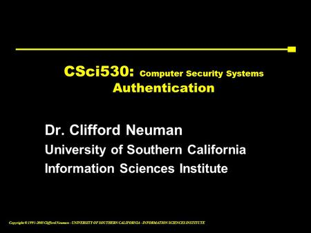 Copyright © 1995-2003 Clifford Neuman - UNIVERSITY OF SOUTHERN CALIFORNIA - INFORMATION SCIENCES INSTITUTE CSci530: Computer Security Systems Authentication.
