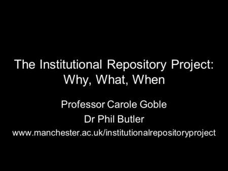 The Institutional Repository Project: Why, What, When Professor Carole Goble Dr Phil Butler www.manchester.ac.uk/institutionalrepositoryproject.