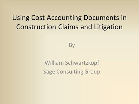 Using Cost Accounting Documents in Construction Claims and Litigation By William Schwartzkopf Sage Consulting Group.