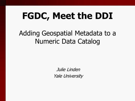 FGDC, Meet the DDI Adding Geospatial Metadata to a Numeric Data Catalog Julie Linden Yale University.