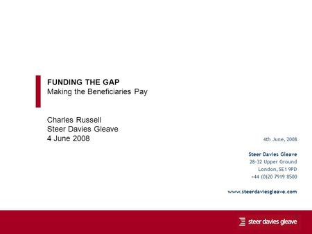 Funding the Gap: Making the Beneficiaries Pay 1 4th June, 2008 Steer Davies Gleave 28-32 Upper Ground London, SE1 9PD +44 (0)20 7919 8500 www.steerdaviesgleave.com.