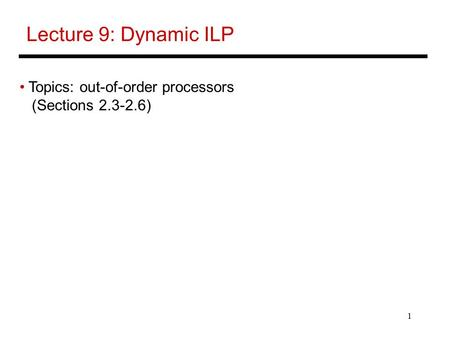 1 Lecture 9: Dynamic ILP Topics: out-of-order processors (Sections 2.3-2.6)