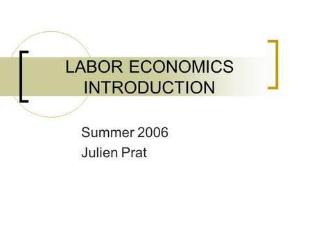 LABOR ECONOMICS INTRODUCTION Summer 2006 Julien Prat.
