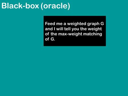 Black-box (oracle) Feed me a weighted graph G and I will tell you the weight of the max-weight matching of G.