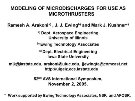MODELING OF MICRODISCHARGES FOR USE AS MICROTHRUSTERS Ramesh A. Arakoni a), J. J. Ewing b) and Mark J. Kushner c) a) Dept. Aerospace Engineering University.