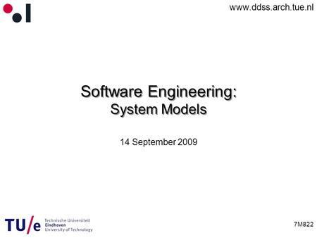 Www.ddss.arch.tue.nl 7M822 Software Engineering: System Models 14 September 2009.