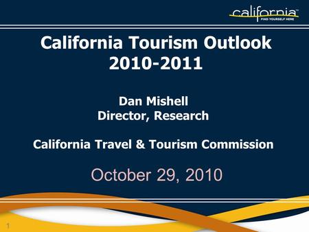 1 October 29, 2010 California Tourism Outlook 2010-2011 Dan Mishell Director, Research California Travel & Tourism Commission.