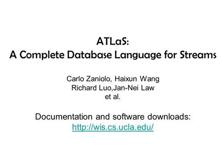 ATLaS: A Complete Database Language for Streams Carlo Zaniolo, Haixun Wang Richard Luo,Jan-Nei Law et al. Documentation and software downloads: