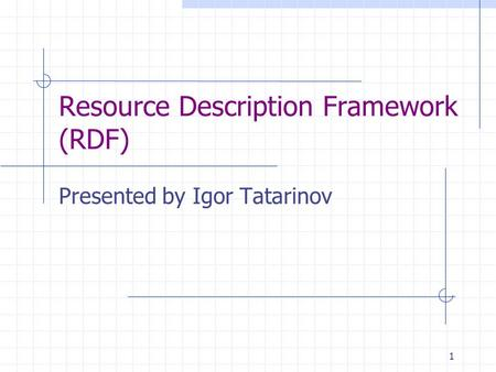1 Resource Description Framework (RDF) Presented by Igor Tatarinov.
