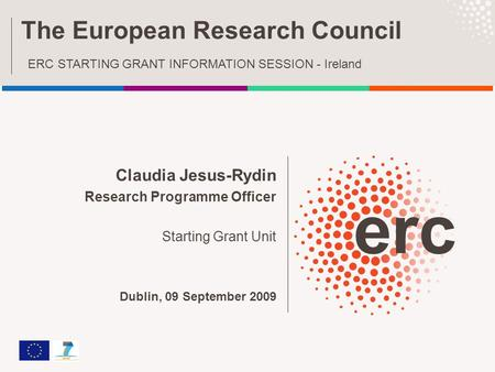 Claudia Jesus-Rydin Research Programme Officer Starting Grant Unit Dublin, 09 September 2009 The European Research Council ERC STARTING GRANT INFORMATION.
