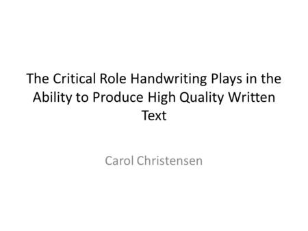 The Critical Role Handwriting Plays in the Ability to Produce High Quality Written Text Carol Christensen.