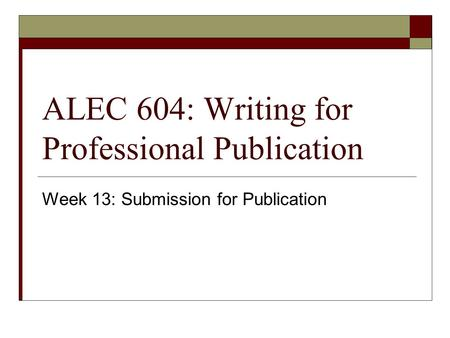 ALEC 604: Writing for Professional Publication Week 13: Submission for Publication.