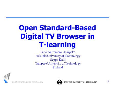 1 Open Standard-Based Digital TV Browser in T-learning Päivi Aarreniemi-Jokipelto Helsinki University of Technology Seppo Kalli Tampere University of Technology.