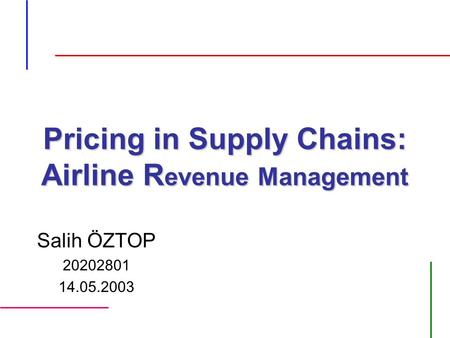 Pricing in Supply Chains: Airline R evenue Management Salih ÖZTOP 20202801 14.05.2003.