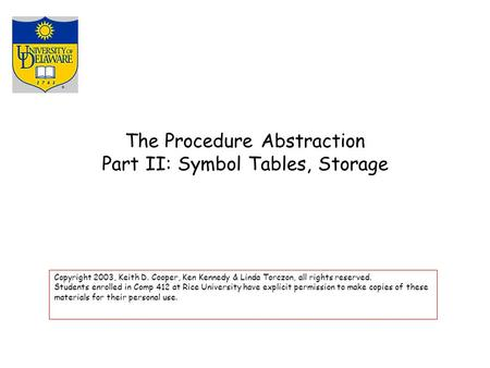 The Procedure Abstraction Part II: Symbol Tables, Storage Copyright 2003, Keith D. Cooper, Ken Kennedy & Linda Torczon, all rights reserved. Students enrolled.