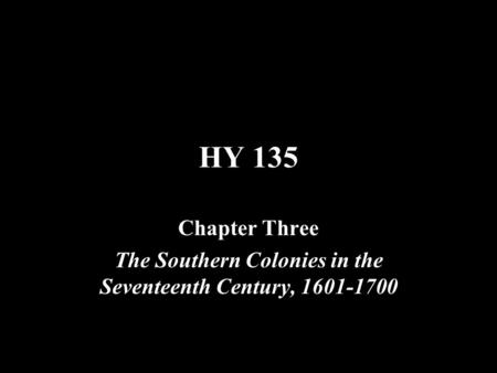 HY 135 Chapter Three The Southern Colonies in the Seventeenth Century, 1601-1700.