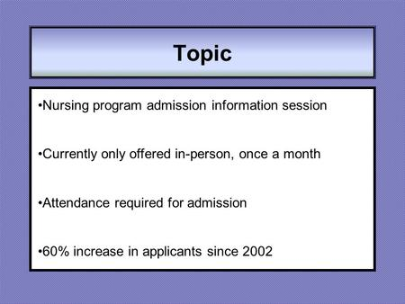 Topic Nursing program admission information session Currently only offered in-person, once a month Attendance required for admission 60% increase in applicants.