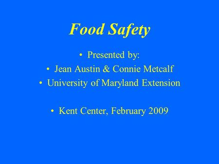 Food Safety Presented by: Jean Austin & Connie Metcalf University of Maryland Extension Kent Center, February 2009.
