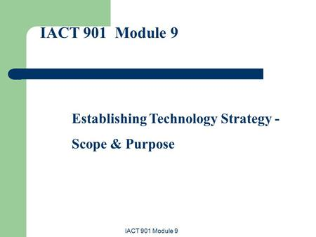 IACT 901 Module 9 Establishing Technology Strategy - Scope & Purpose.
