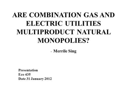 ARE COMBINATION GAS AND ELECTRIC UTILITIES MULTIPRODUCT NATURAL MONOPOLIES? - Merrile Sing Presentation Eco 435 Date 31 January 2012.