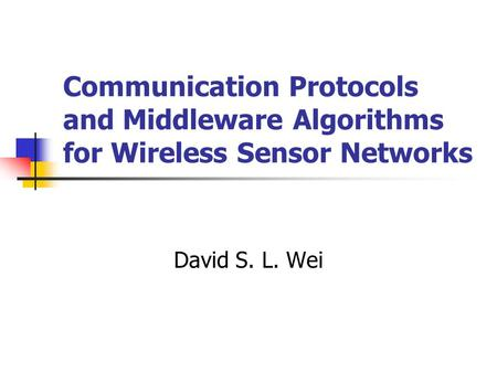 Communication Protocols and Middleware Algorithms for Wireless Sensor Networks David S. L. Wei.