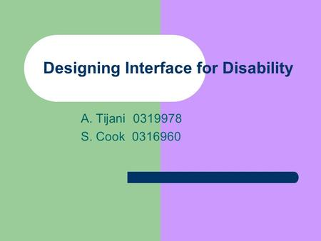 Designing Interface for Disability A. Tijani 0319978 S. Cook 0316960.