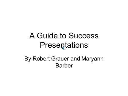 A Guide to Success Presentations By Robert Grauer and Maryann Barber.