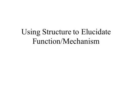 Using Structure to Elucidate Function/Mechanism An experimental strategy for – determining the arrangement of atoms/molecules in space to obtain structural.