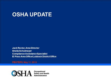 OSHA UPDATE Jack Rector, Area Director Sheila Schulmeyer Compliance Assistance Specialist El Paso Area Office/Lubbock District Office PBSTEPS May 11, 2010.