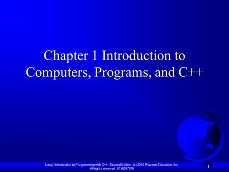 Liang, Introduction to Programming with C++, Second Edition, (c) 2010 Pearson Education, Inc. All rights reserved. 0136097200 1 Chapter 1 Introduction.