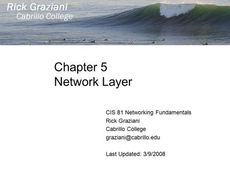 Chapter 5 Network Layer CIS 81 Networking Fundamentals Rick Graziani Cabrillo College Last Updated: 3/9/2008.