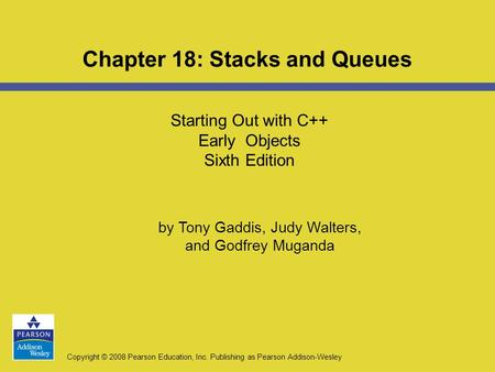 Copyright © 2008 Pearson Education, Inc. Publishing as Pearson Addison-Wesley Starting Out with C++ Early Objects Sixth Edition Chapter 18: Stacks and.