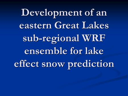 Development of an eastern Great Lakes sub-regional WRF ensemble for lake effect snow prediction.