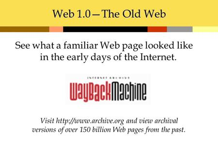 Web 1.0—The Old Web Visit  and view archival versions of over 150 billion Web pages from the past. See what a familiar Web page looked.