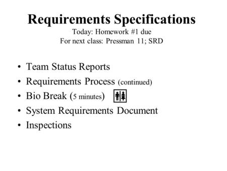 Requirements Specifications Today: Homework #1 due For next class: Pressman 11; SRD Team Status Reports Requirements Process (continued) Bio Break ( 5.