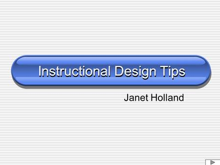 Instructional Design Tips Janet Holland. Impression on First Entry Meaningful Images Small Loads Quickly Text Visible Text Steady.