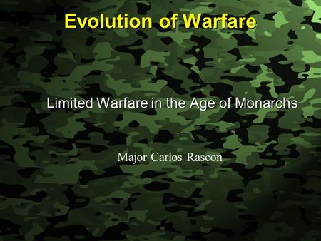 Slide 1 Evolution of Warfare Limited Warfare in the Age of Monarchs Major Carlos Rascon.