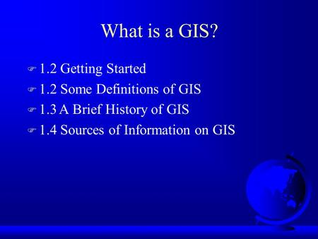 What is a GIS? F 1.2 Getting Started F 1.2 Some Definitions of GIS F 1.3A Brief History of GIS F 1.4 Sources of Information on GIS.