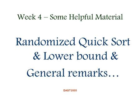 DAST 2005 Week 4 – Some Helpful Material Randomized Quick Sort & Lower bound & General remarks…
