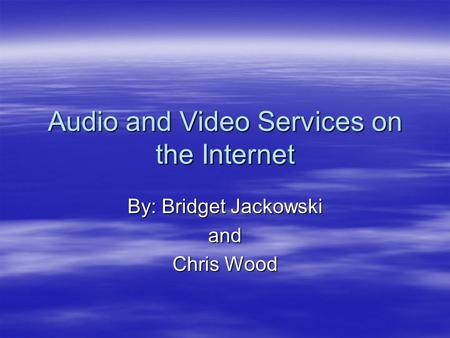 Audio and Video Services on the Internet By: Bridget Jackowski and Chris Wood.