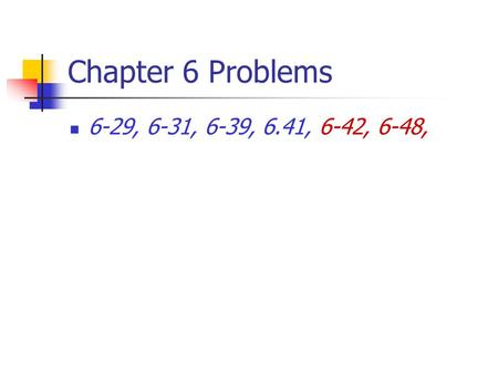 Chapter 6 Problems 6-29, 6-31, 6-39, 6.41, 6-42, 6-48,