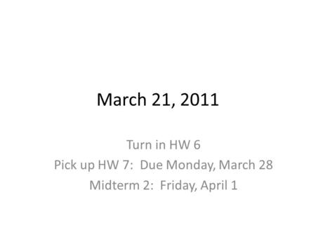 March 21, 2011 Turn in HW 6 Pick up HW 7: Due Monday, March 28 Midterm 2: Friday, April 1.