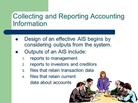 Collecting and Reporting Accounting Information Design of an effective AIS begins by considering outputs from the system. Outputs of an AIS include: 1.