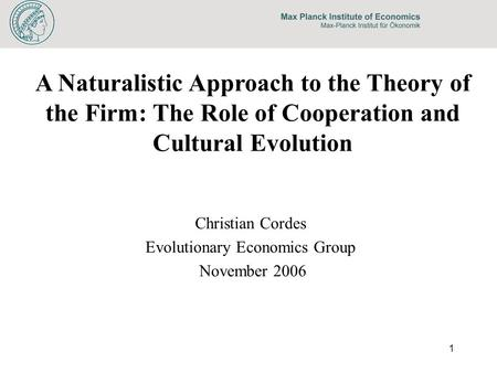 1 A Naturalistic Approach to the Theory of the Firm: The Role of Cooperation and Cultural Evolution Christian Cordes Evolutionary Economics Group November.