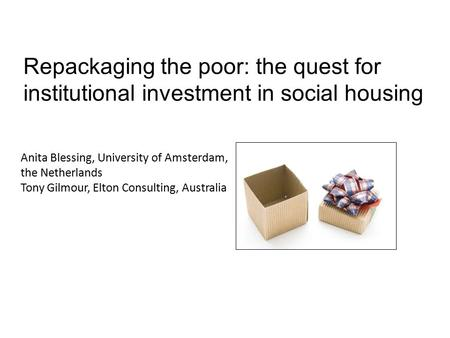 Repackaging the poor: the quest for institutional investment in social housing Anita Blessing, University of Amsterdam, the Netherlands Tony Gilmour, Elton.