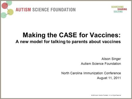 © 2009 Autism Science Foundation, Inc. All Rights Reserved. Making the CASE for Vaccines: A new model for talking to parents about vaccines Alison Singer.