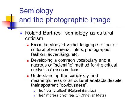 Semiology and the photographic image Roland Barthes: semiology as cultural criticism From the study of verbal language to that of cultural phenomena: films,